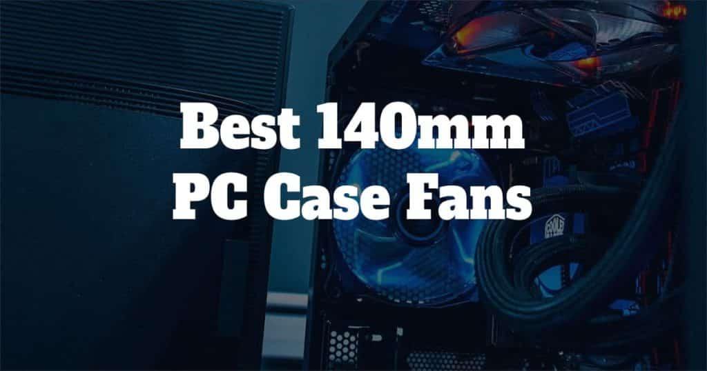 Best 140mm PC Case Fans in 2020